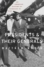 Presidents and Their Generals: An American History of Command in War by Matthew Moten (Hardback, 2014)