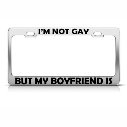 I/'M Not Gay But My Boyfriend Is Chrome Metal License Plate Frame Tag Holder
