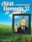 How to Cheat in Photoshop Elements 12: Release Your Imagination by David Asch (Paperback, 2013)
