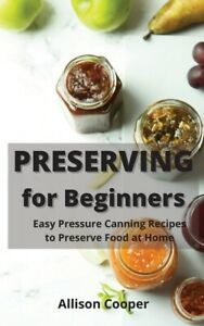 Preserving For Beginners: Easy Pressure Canning Recipes To Preserve Food At...
