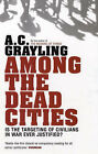 Among the Dead Cities: Is the Targeting of Civilians in War Ever Justified? by A. C. Grayling (Paperback, 2007)