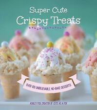 Super Cute Crispy Treats: Nearly 100 Unbelievable No-Bake Desserts, Fox Whipple,