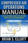 Compressed Air Operations Manual: An Illustrated Guide to Selection, Installation, Applications, and Maintenance by Brian Elliott (Hardback, 2006)