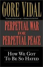 Perpetual War for Perpetual Peace : How We Got to Be So Hated by Gore Vidal (2002, Paperback)