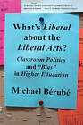 What's Liberal About the Liberal Arts?: Classroom Politics and  Bias  in Higher Education by Michael Berube (Paperback, 2007)