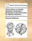 Observations on Hepatic Diseases, Incidental to Europeans in the East-Indies. by Stephen Mathews, ... by Stephen Mathews (Paperback / softback, 2010)