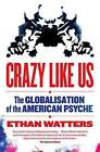 Crazy Like Us: The Globalisation of the American Psyche by Ethan Watters (Paperback, 2010)