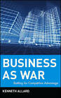 Business as War: Battling for Competitive Advantage by Kenneth Allard (Hardback, 2004)