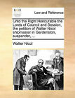 Unto the Right Honourable the Lords of Council and Session, the Petition of Walter Nicol Shipmaster in Gardenston, Suspender, ... by Walter Nicol (Paperback / softback, 2010)