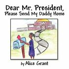 Dear Mr. President Please Send My Daddy Home 9781604412932 by Alice Grant Book
