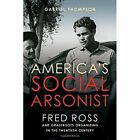 America's Social Arsonist: Fred Ross and Grassroots Organizing in the Twentieth Century by Gabriel Thompson (Hardback, 2016)