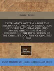 Experiments, Notes, & about the Mechanical Origine or Production of Divers Particular Qualities Among Which Is Inferred a Discourse of the Imperfection of the Chymist's Doctrine of Qualities (1676) by Robert Boyle (Paperback / softback, 2011)