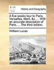 A Five Weeks Tour to Paris, Versailles, Marli, &C. ... with an Accurate Description of Paris, ... the Third Edition. by William Lucas (Paperback / softback, 2010)