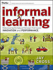Informal Learning: Rediscovering the Natural Pathways That Inspire Innovation and Performance by Jay Cross (Paperback, 2006)