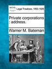 Private Corporations: Address. by Warner M Bateman (Paperback / softback, 2010)