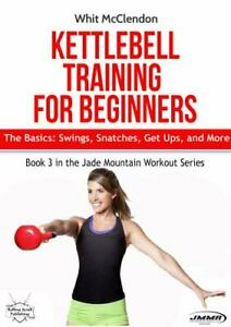 Kettlebell Training for Beginners: The Basics: Swings, Snatches, Get Ups, and...