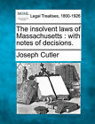 The Insolvent Laws of Massachusetts: With Notes of Decisions. by Joseph Cutler (Paperback / softback, 2010)