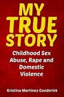 My True Story: Childhood Sex Abuse, Rape and Domestic Violence by Kristina Martinez Gooderick (Paperback / softback, 2013)