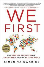We First : How Brands and Consumers Use Social Media to Build a Better World...