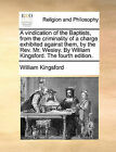 A Vindication of the Baptists, from the Criminality of a Charge Exhibited Against Them, by the REV. Mr. Wesley. by William Kingsford. the Fourth Edition. by William Kingsford (Paperback / softback, 2010)
