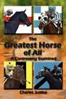 The Greatest Horse of All a Controversy Examined by Justice Cha 9781438901923