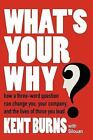 What's Your Why? : How a three-word question can change you your company and the lives of those you Lead by Kent Burns With Silouan (2006, Paperback)