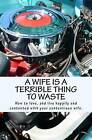 A Wife Is a Terrible Thing to Waste: How to Love, and Live Happy and Contented with Your Contentious Wife by MR X (Paperback / softback, 2011)