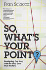 So, What's Your Point?: Realigning Our Story with the Only One That Matters by Fran Sciacca (Paperback / softback, 2015)