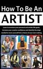 How to Be an Artist: Learn to Envision Your Personal and Artistic Life Goals, Increase Your Creative Confidence and Identify the Steps Needed to Move Yourself Into a Future of Your Own Making. by Terri Balogh (Paperback / softback, 2015)