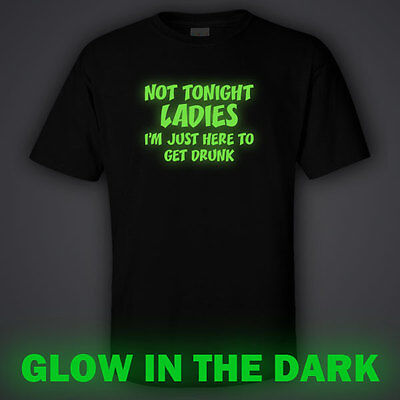 BLACK funny GLOW IN DARK T-shirt  NOT TONIGHT LADIES. I'M JUST HERE TO GET DRUNK