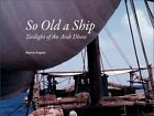 So Old A Ship: Twilight of the Arab Dhow by Marion Kaplan (Paperback, 2015)