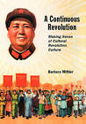 A Continuous Revolution: Making Sense of Cultural Revolution Culture by Barbara Mittler (Hardback, 2013)