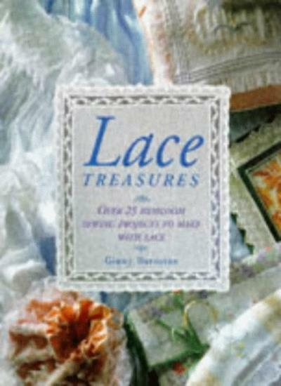Lace Treasures: 40 Heirloom Sewing Projects to Make with Lace By Ginny Barnston