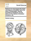Reasons for Encouraging the Linnen Manufacture of Scotland, and Other Parts of Great-Britain. Humbly Submitted to Parliament. by the Author of the Interest of Scotland Consider'd, &C. by Patrick Lindsay (Paperback / softback, 2010)