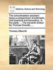 The Schoolmasters Assistant: Being a Compendium of Arithmetic, Both Practical and Theoretical. in Five Parts. ... the Eleventh Edition. by Thomas Dilworth, ... by Thomas Dilworth (Paperback / softback, 2010)