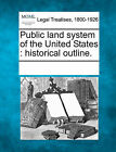Public Land System of the United States: Historical Outline. by Gale, Making of Modern Law (Paperback / softback, 2011)