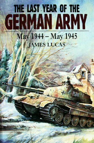 The Last Year of the German Army : May 1944-May 1945 by James Lucas