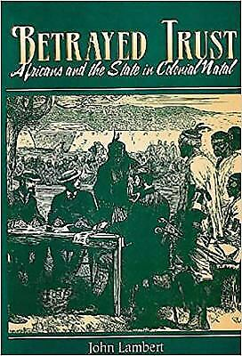 Betrayed Trust : Africans and the State in Colonial Natal by Lambert, John