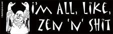 I'm All, Like, Zen 'n' Sh*t - Laptop/Window/Bumper Sticker