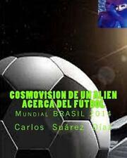Cosmovision de un Alien Acerca Del Futbol : Mundial BRASIL 2014 by Carlos...
