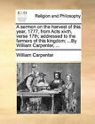 A Sermon on the Harvest of This Year, 1777, from Acts Xivth, Verse 17th; Addressed to the Farmers of This Kingdom; ...by William Carpenter, ... by William Carpenter (Paperback / softback, 2010)