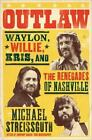 Outlaw : Waylon, Willie, Kris, and the Renegades of Nashville by Michael Streissguth (2013, Hardcover)