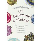 On Becoming a Mother: Welcoming Your New Baby and Your New Life with Wisdom from Around the World by Brigid McConville (Hardback, 2014)