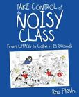 Take Control of the Noisy Class: From chaos to calm in 15 seconds by Rob Plevin (Paperback, 2016)