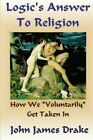 Logic's Answer to Religion: How We Get Taken in by John James Drake (Paperback / softback, 2012)