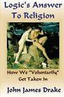 Logic's Answer to Religion: How We Get Taken in by John James Drake (Paperback / softback, 2012)