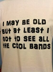 0ce9f1aa I may be old but at least i got to see all the cool bands, Funny T ...