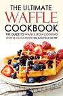 The Ultimate Waffle Cookbook - The Guide to Waffle Iron Cooking: Over 25 Waffle Recipe You Can't Say No To! by Martha Stephenson (Paperback / softback, 2016)