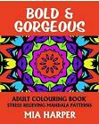 Bold & Gorgeous: Adult Colouring Book, Stress Relieving Mandala Patterns by Mia Harper (Paperback, 2015)