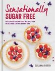 Sensationally Sugar Free: Delicious Sugar-Free Recipes for Healthier Eating Every Day by Susanna Booth (Hardback, 2016)